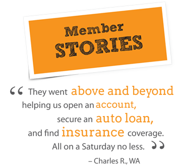 Member Stories - Charles R. wrote: They went above and beyond helping us open an account, secure an auto loan and find insurance coverage. All on a Saturday, no less.